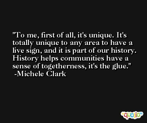 To me, first of all, it's unique. It's totally unique to any area to have a live sign, and it is part of our history. History helps communities have a sense of togetherness, it's the glue. -Michele Clark