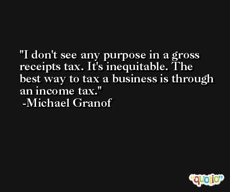 I don't see any purpose in a gross receipts tax. It's inequitable. The best way to tax a business is through an income tax. -Michael Granof