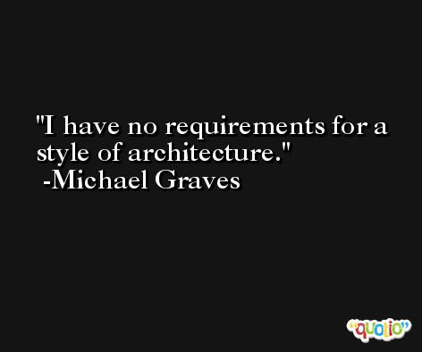 I have no requirements for a style of architecture. -Michael Graves