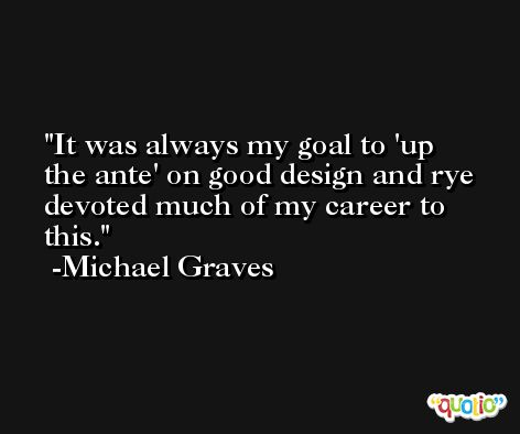 It was always my goal to 'up the ante' on good design and rye devoted much of my career to this. -Michael Graves