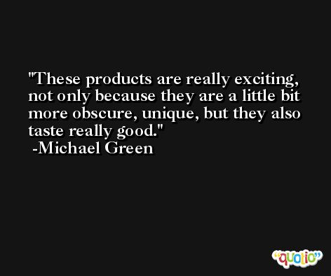 These products are really exciting, not only because they are a little bit more obscure, unique, but they also taste really good. -Michael Green