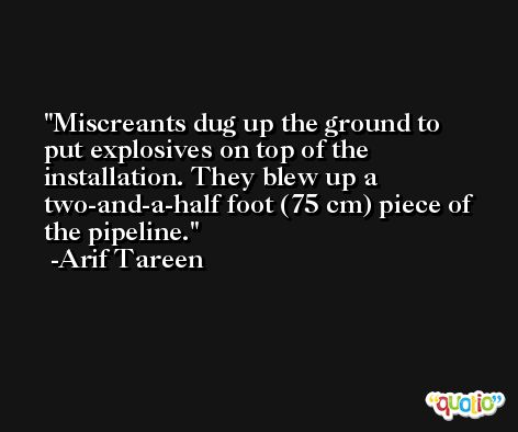Miscreants dug up the ground to put explosives on top of the installation. They blew up a two-and-a-half foot (75 cm) piece of the pipeline. -Arif Tareen