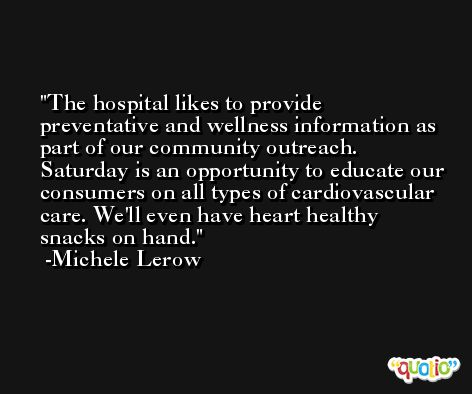 The hospital likes to provide preventative and wellness information as part of our community outreach. Saturday is an opportunity to educate our consumers on all types of cardiovascular care. We'll even have heart healthy snacks on hand. -Michele Lerow