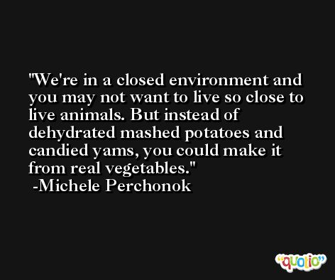 We're in a closed environment and you may not want to live so close to live animals. But instead of dehydrated mashed potatoes and candied yams, you could make it from real vegetables. -Michele Perchonok