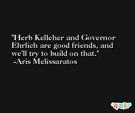 Herb Kelleher and Governor Ehrlich are good friends, and we'll try to build on that. -Aris Melissaratos