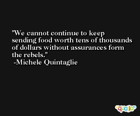 We cannot continue to keep sending food worth tens of thousands of dollars without assurances form the rebels. -Michele Quintaglie