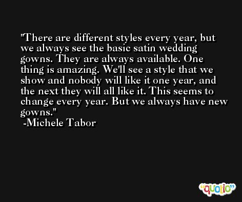 There are different styles every year, but we always see the basic satin wedding gowns. They are always available. One thing is amazing. We'll see a style that we show and nobody will like it one year, and the next they will all like it. This seems to change every year. But we always have new gowns. -Michele Tabor