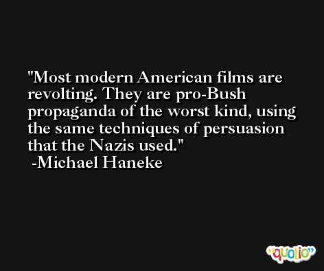Most modern American films are revolting. They are pro-Bush propaganda of the worst kind, using the same techniques of persuasion that the Nazis used. -Michael Haneke