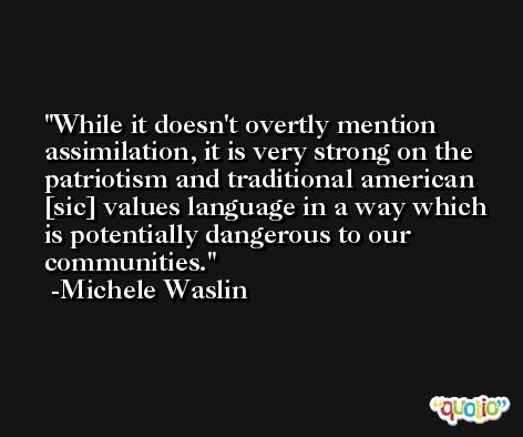 While it doesn't overtly mention assimilation, it is very strong on the patriotism and traditional american [sic] values language in a way which is potentially dangerous to our communities. -Michele Waslin