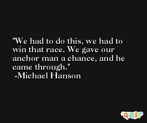 We had to do this, we had to win that race. We gave our anchor man a chance, and he came through. -Michael Hanson