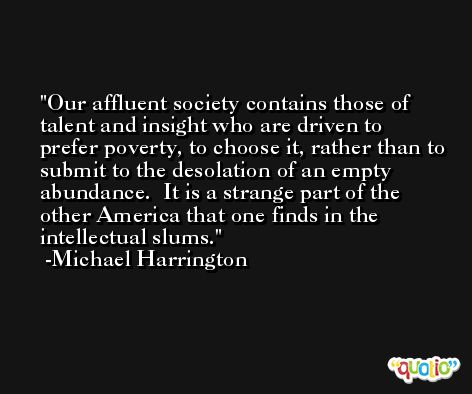 Our affluent society contains those of talent and insight who are driven to prefer poverty, to choose it, rather than to submit to the desolation of an empty abundance.  It is a strange part of the other America that one finds in the intellectual slums. -Michael Harrington