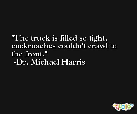 The truck is filled so tight, cockroaches couldn't crawl to the front. -Dr. Michael Harris