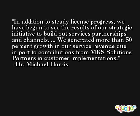 In addition to steady license progress, we have begun to see the results of our strategic initiative to build out services partnerships and channels, ... We generated more than 50 percent growth in our service revenue due in part to contributions from MKS Solutions Partners in customer implementations. -Dr. Michael Harris