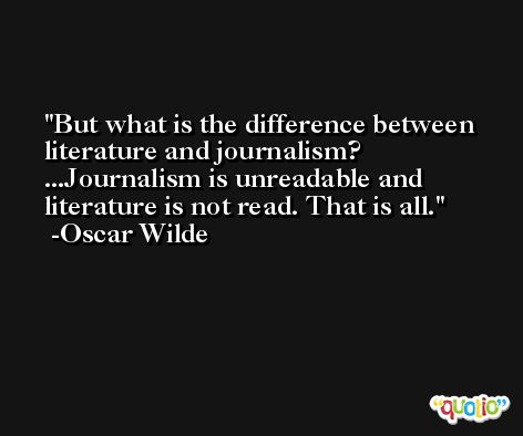 But what is the difference between literature and journalism? ...Journalism is unreadable and literature is not read. That is all. -Oscar Wilde