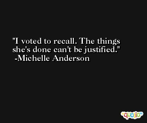 I voted to recall. The things she's done can't be justified. -Michelle Anderson