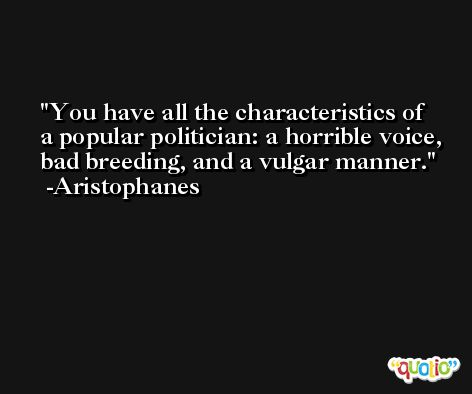 You have all the characteristics of a popular politician: a horrible voice, bad breeding, and a vulgar manner. -Aristophanes