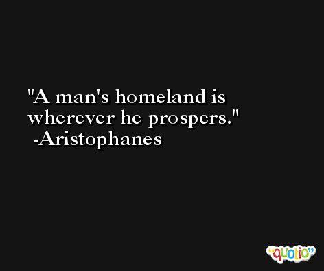 A man's homeland is wherever he prospers. -Aristophanes