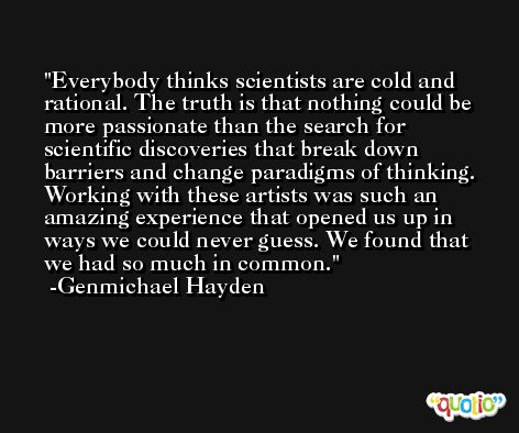 Everybody thinks scientists are cold and rational. The truth is that nothing could be more passionate than the search for scientific discoveries that break down barriers and change paradigms of thinking. Working with these artists was such an amazing experience that opened us up in ways we could never guess. We found that we had so much in common. -Genmichael Hayden