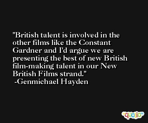 British talent is involved in the other films like the Constant Gardner and I'd argue we are presenting the best of new British film-making talent in our New British Films strand. -Genmichael Hayden