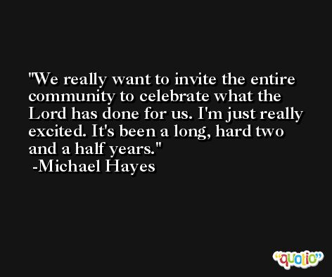 We really want to invite the entire community to celebrate what the Lord has done for us. I'm just really excited. It's been a long, hard two and a half years. -Michael Hayes
