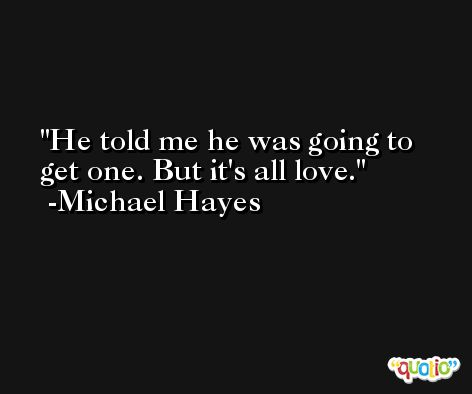 He told me he was going to get one. But it's all love. -Michael Hayes