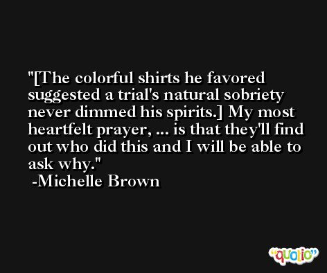[The colorful shirts he favored suggested a trial's natural sobriety never dimmed his spirits.] My most heartfelt prayer, ... is that they'll find out who did this and I will be able to ask why. -Michelle Brown