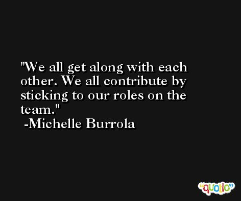 We all get along with each other. We all contribute by sticking to our roles on the team. -Michelle Burrola