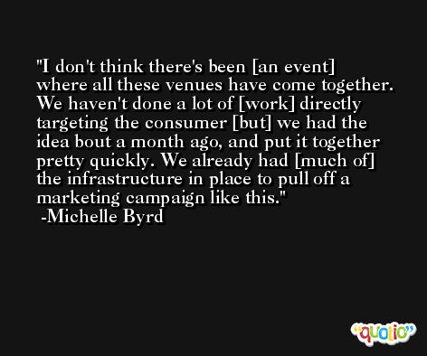 I don't think there's been [an event] where all these venues have come together. We haven't done a lot of [work] directly targeting the consumer [but] we had the idea bout a month ago, and put it together pretty quickly. We already had [much of] the infrastructure in place to pull off a marketing campaign like this. -Michelle Byrd