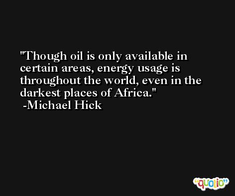 Though oil is only available in certain areas, energy usage is throughout the world, even in the darkest places of Africa. -Michael Hick