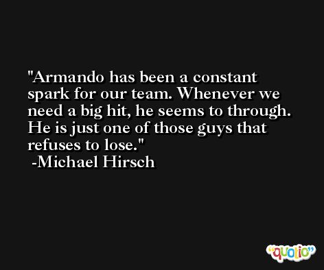 Armando has been a constant spark for our team. Whenever we need a big hit, he seems to through. He is just one of those guys that refuses to lose. -Michael Hirsch
