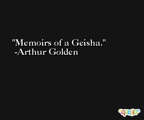 Memoirs of a Geisha. -Arthur Golden