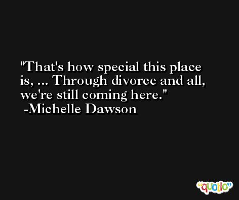 That's how special this place is, ... Through divorce and all, we're still coming here. -Michelle Dawson