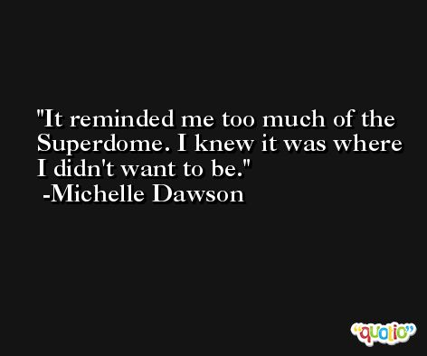 It reminded me too much of the Superdome. I knew it was where I didn't want to be. -Michelle Dawson