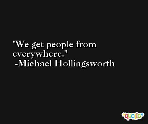 We get people from everywhere. -Michael Hollingsworth