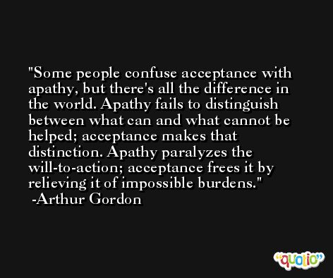Some people confuse acceptance with apathy, but there's all the difference in the world. Apathy fails to distinguish between what can and what cannot be helped; acceptance makes that distinction. Apathy paralyzes the will-to-action; acceptance frees it by relieving it of impossible burdens. -Arthur Gordon