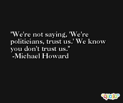 We're not saying, 'We're politicians, trust us.' We know you don't trust us. -Michael Howard