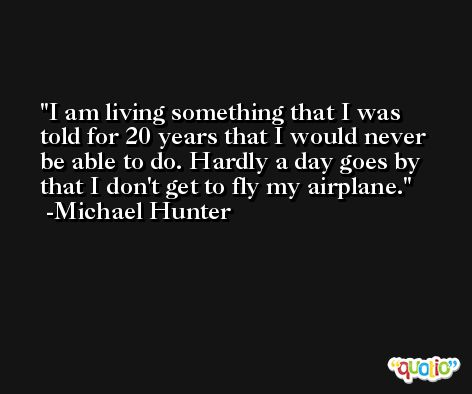 I am living something that I was told for 20 years that I would never be able to do. Hardly a day goes by that I don't get to fly my airplane. -Michael Hunter