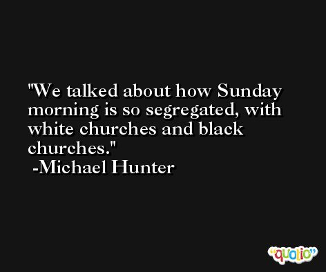 We talked about how Sunday morning is so segregated, with white churches and black churches. -Michael Hunter