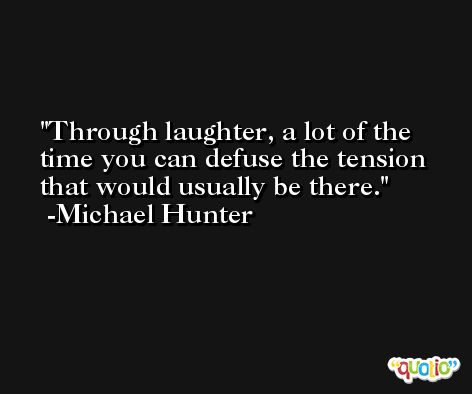 Through laughter, a lot of the time you can defuse the tension that would usually be there. -Michael Hunter