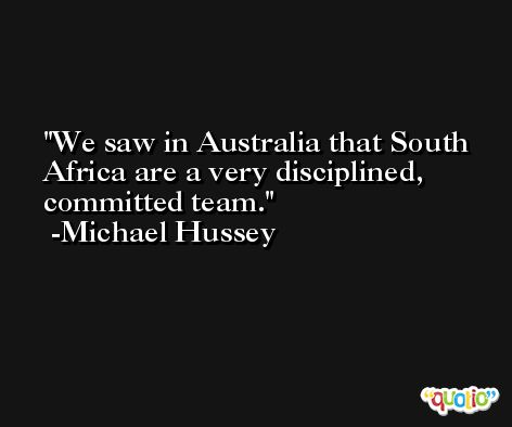 We saw in Australia that South Africa are a very disciplined, committed team. -Michael Hussey