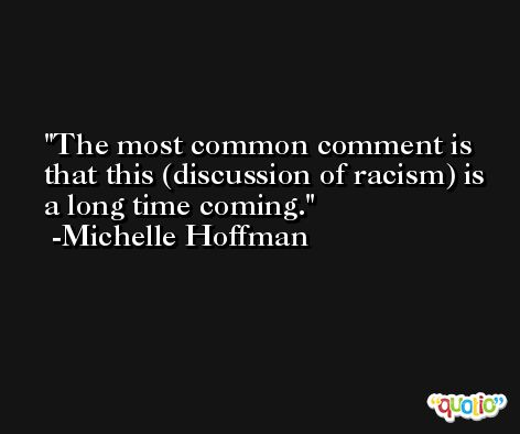 The most common comment is that this (discussion of racism) is a long time coming. -Michelle Hoffman