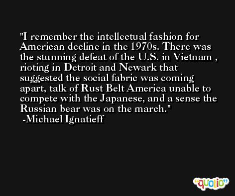 I remember the intellectual fashion for American decline in the 1970s. There was the stunning defeat of the U.S. in Vietnam , rioting in Detroit and Newark that suggested the social fabric was coming apart, talk of Rust Belt America unable to compete with the Japanese, and a sense the Russian bear was on the march. -Michael Ignatieff