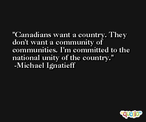 Canadians want a country. They don't want a community of communities. I'm committed to the national unity of the country. -Michael Ignatieff