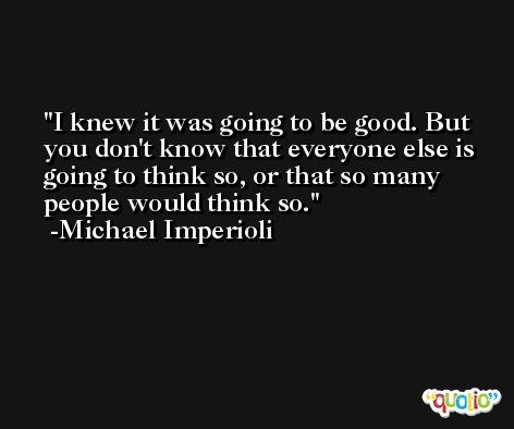 I knew it was going to be good. But you don't know that everyone else is going to think so, or that so many people would think so. -Michael Imperioli