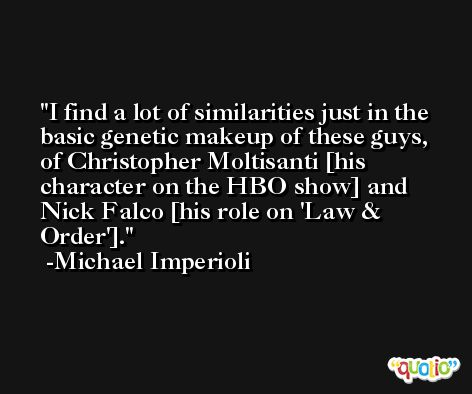 I find a lot of similarities just in the basic genetic makeup of these guys, of Christopher Moltisanti [his character on the HBO show] and Nick Falco [his role on 'Law & Order']. -Michael Imperioli