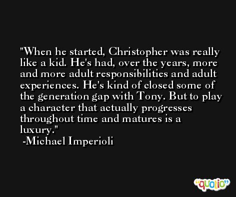 When he started, Christopher was really like a kid. He's had, over the years, more and more adult responsibilities and adult experiences. He's kind of closed some of the generation gap with Tony. But to play a character that actually progresses throughout time and matures is a luxury. -Michael Imperioli