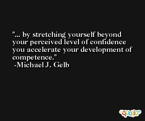 ... by stretching yourself beyond your perceived level of confidence you accelerate your development of competence. -Michael J. Gelb