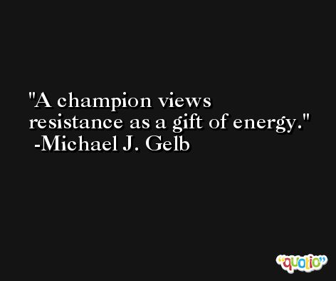 A champion views resistance as a gift of energy. -Michael J. Gelb