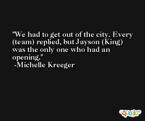 We had to get out of the city. Every (team) replied, but Jayson (King) was the only one who had an opening. -Michelle Kreeger
