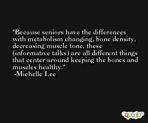 Because seniors have the differences with metabolism changing, bone density, decreasing muscle tone, these (informative talks) are all different things that center around keeping the bones and muscles healthy. -Michelle Lee